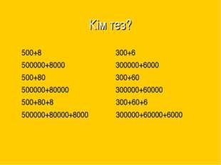 Кім тез? 500+8 300+6 500000+8000 300000+6000 500+80 300+60 500000+80000 30000