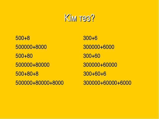 Кім тез? 500+8 300+6 500000+8000 300000+6000 500+80 300+60 500000+80000 30000...