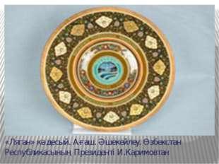 «Ляган» кәдесый. Ағаш. Әшекейлеу. Өзбекстан Республикасының Президенті И.Кари