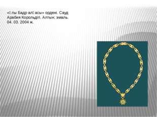 «Ұлы Бадр алқасы» ордені. Сауд Арабия Корольдігі. Алтын; эмаль. 04. 03. 2004 ж.