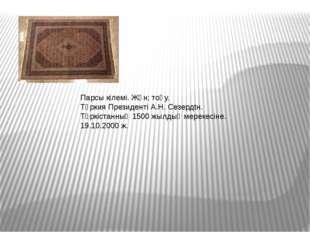 Парсы кілемі. Жүн; тоқу. Түркия Президенті А.Н. Сезердtн. Түркістанның 1500 ж