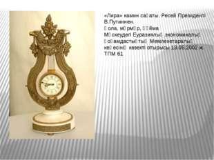 «Лира» камин сағаты. Ресей Президенті В.Путиннен. Қола, мәрмәр, құйма Мәскеуд