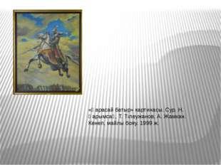 «Қарасай батыр» картинасы. Сур. Н. Қарымсақ, Т. Тілеужанов, А. Жамхан. Кенеп,