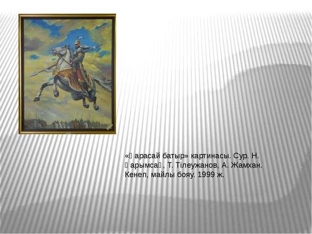 «Қарасай батыр» картинасы. Сур. Н. Қарымсақ, Т. Тілеужанов, А. Жамхан. Кенеп,...