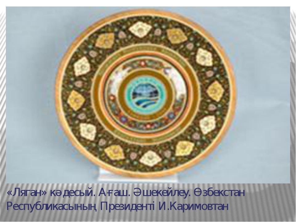 «Ляган» кәдесый. Ағаш. Әшекейлеу. Өзбекстан Республикасының Президенті И.Кари...