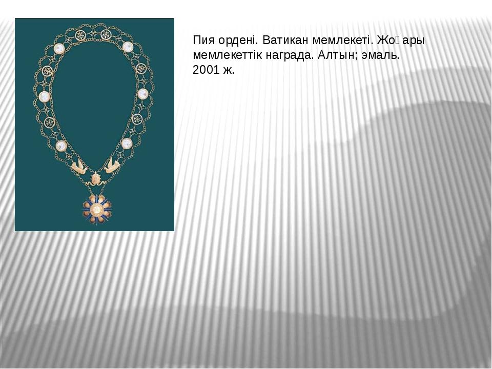 Пия ордені. Ватикан мемлекеті. Жоғары мемлекеттік награда. Алтын; эмаль. 2001...