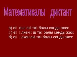 а) ең кіші екі таңбалы санды жаз: ә) ең үлкен үш таңбалы санды жаз: б) ең үлк