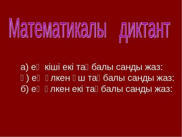 а) ең кіші екі таңбалы санды жаз: ә) ең үлкен үш таңбалы санды жаз: б) ең үлк...
