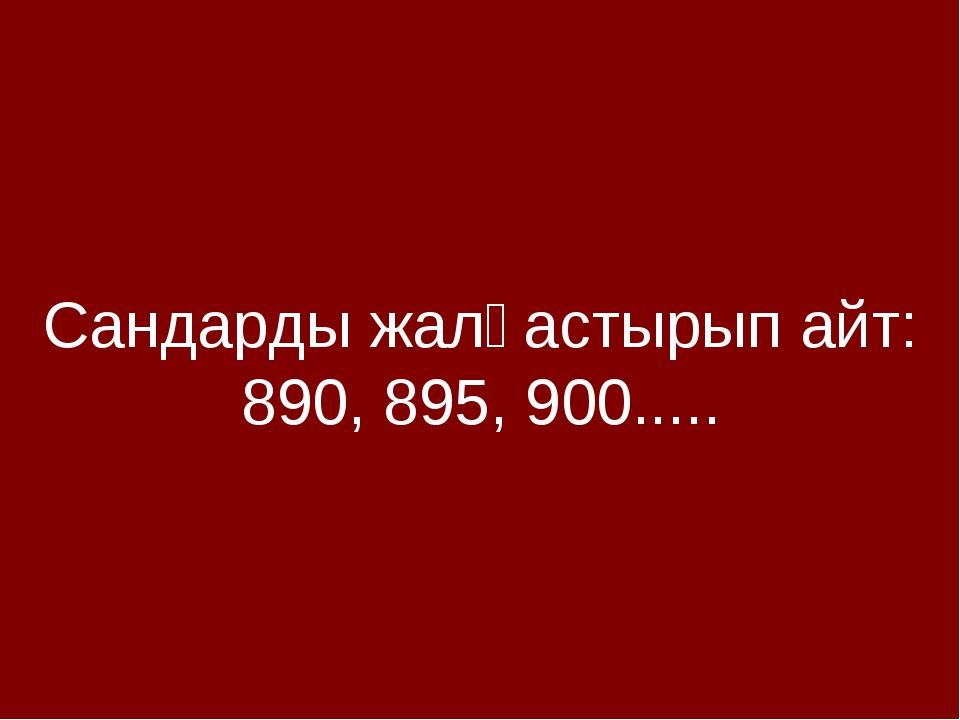 Сандарды жалғастырып айт: 890, 895, 900.....