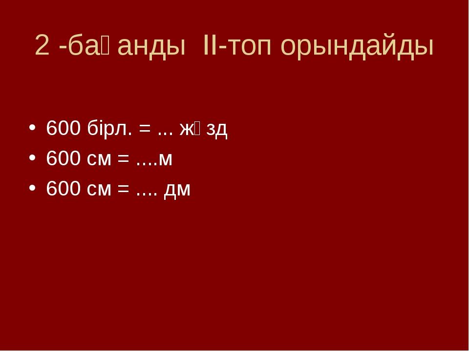 2 -бағанды ІІ-топ орындайды 600 бірл. = ... жүзд 600 см = ....м 600 см = .......