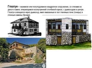 Глхатун— наземное или полуподземное квадратное сооружение, со стенами из дико