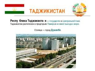 ТАДЖИКИСТАН Респу́блика Таджикиста́н — государство в Центральной Азии. Таджик