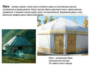 Юрта - жилище казахов, основу юрты составляет каркас из тростниковых прутьев,