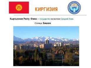 КИРГИЗИЯ Кыргызская Респу́блика— государство на востоке Средней Азии. Столиц