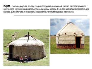Юрта - жилище киргиза, основу которой составлял деревянный каркас, располагае