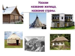 Назови название жилища, название страны.