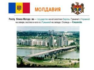 МОЛДАВИЯ Респу́блика Молдо́ва— государство на юго-востоке Европы. Граничит с