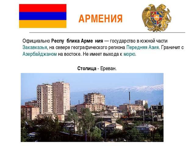 АРМЕНИЯ Официально Респу́блика Арме́ния — государство в южной части Закавказь...