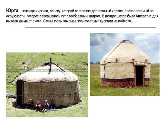 Юрта - жилище киргиза, основу которой составлял деревянный каркас, располагае...