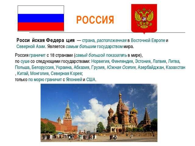 РОССИЯ Росси́йская Федера́ция — страна, расположенная в Восточной Европе и С...
