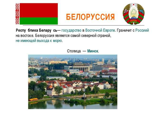 БЕЛОРУССИЯ Респу́блика Белару́сь— государство в Восточной Европе. Граничит с...