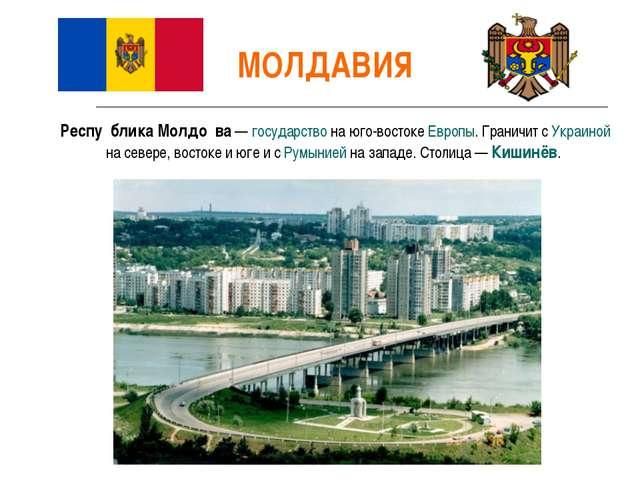 МОЛДАВИЯ Респу́блика Молдо́ва— государство на юго-востоке Европы. Граничит с...