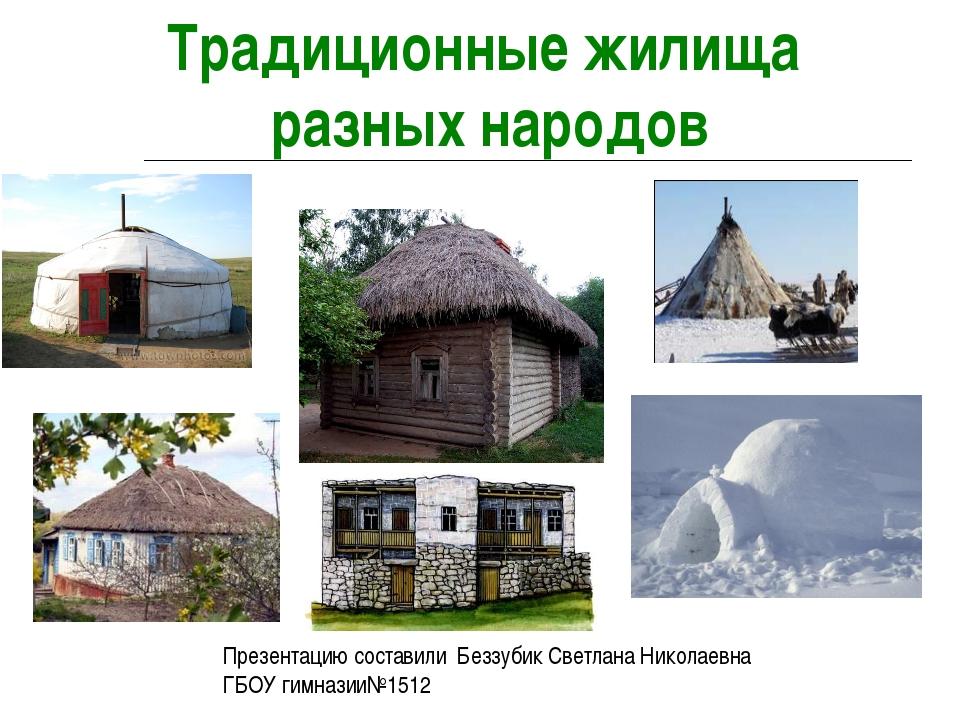 Традиционные жилища разных народов Презентацию составили Беззубик Светлана Ни...