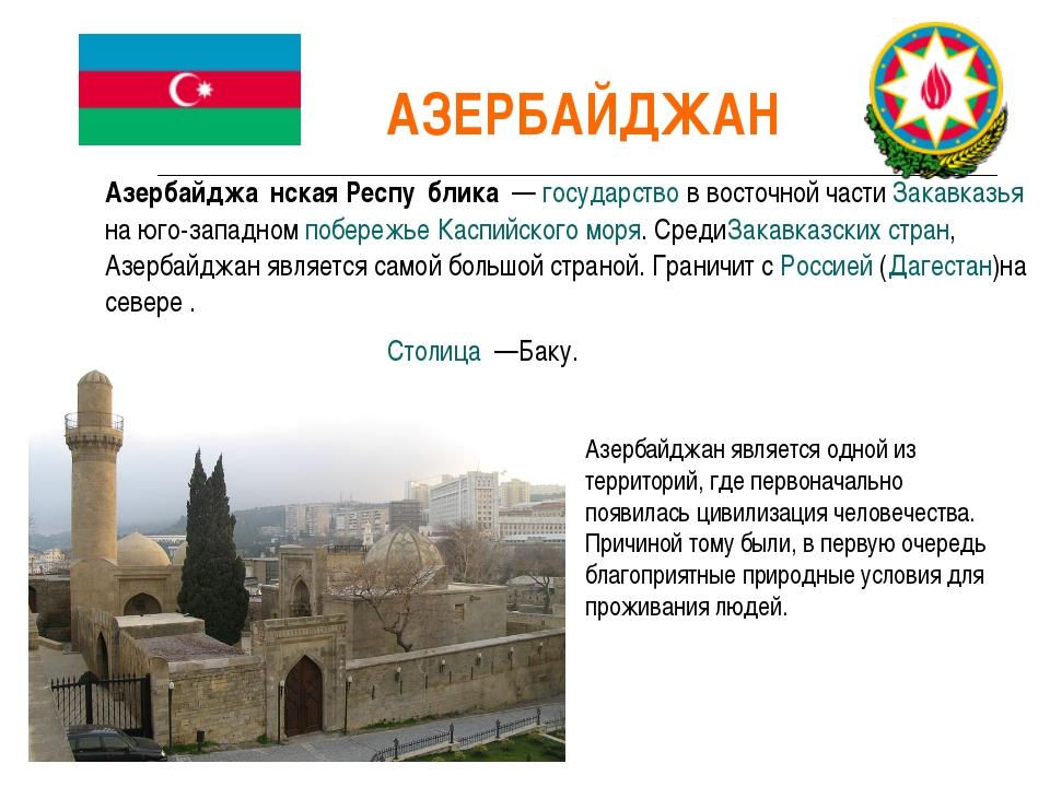 Азербайджа́нская Респу́блика — государство в восточной части Закавказья на ю...