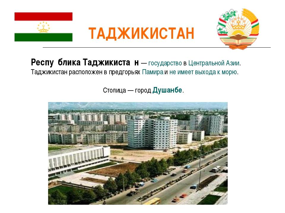 ТАДЖИКИСТАН Респу́блика Таджикиста́н — государство в Центральной Азии. Таджик...