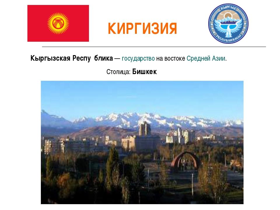 КИРГИЗИЯ Кыргызская Респу́блика— государство на востоке Средней Азии. Столиц...