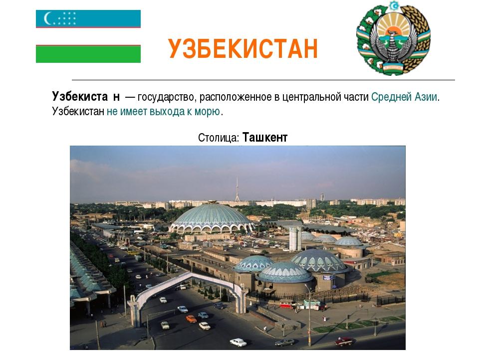 УЗБЕКИСТАН Узбекиста́н — государство, расположенное в центральной части Сред...