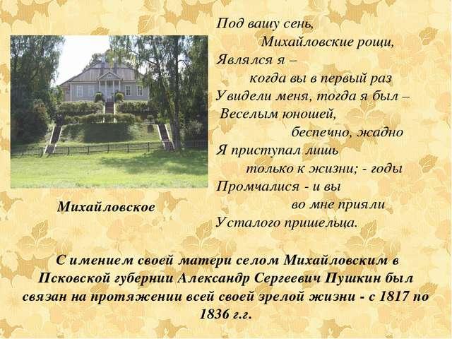 С имением своей матери селом Михайловским в Псковской губернии Александр Сер...