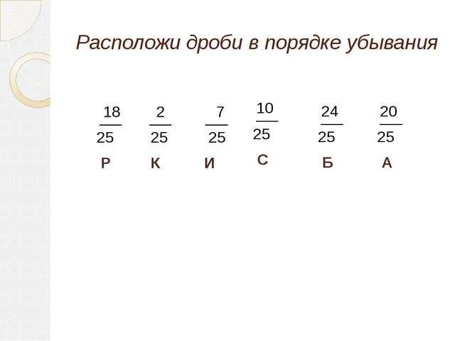 Расположи дроби в порядке убывания 18 25 Р 2 25 К 7 25 И 10 25 С 24 25 Б 20 2...