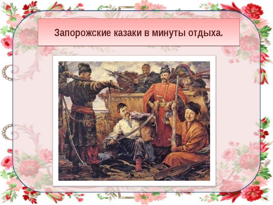 Запорожские казаки в минуты отдыха.
