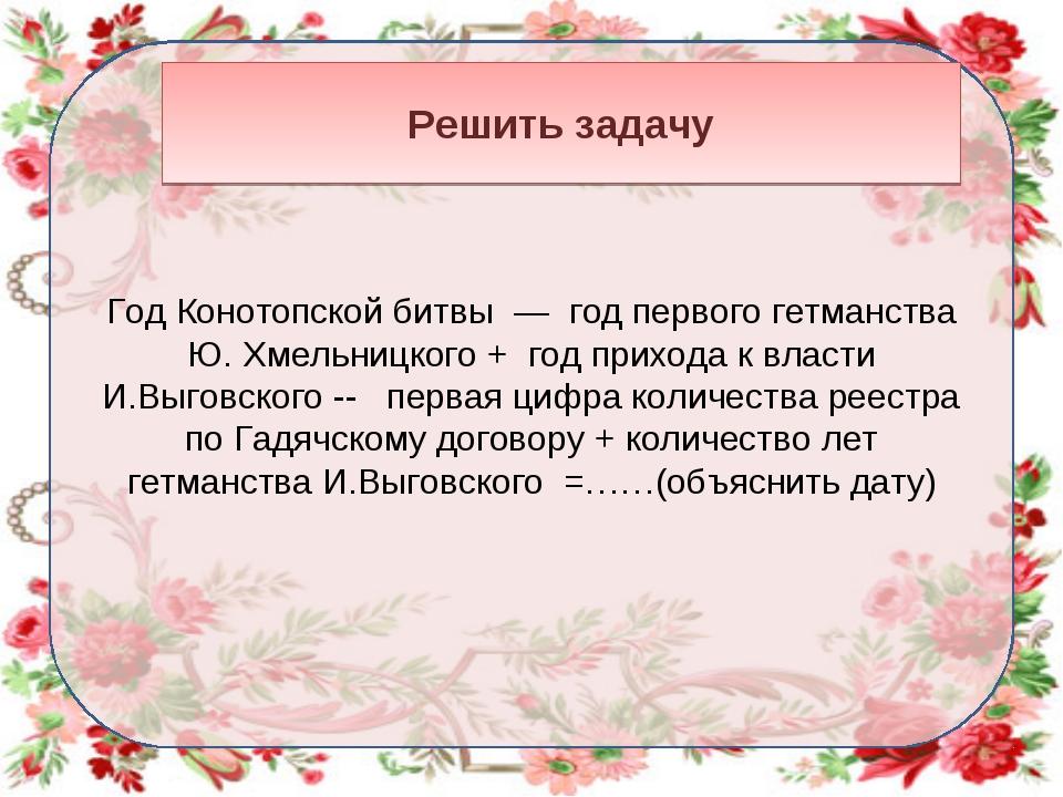 Год Конотопской битвы — год первого гетманства Ю. Хмельницкого + год прихода...