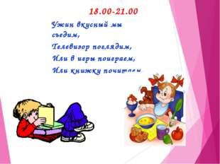 18.00-21.00 Ужин вкусный мы съедим, Телевизор поглядим, Или в игры поиграем,