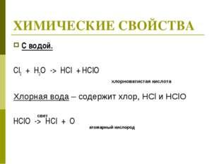 ХИМИЧЕСКИЕ СВОЙСТВА С водой. Cl2 + H2O -> HCl + HClO Хлорная вода – содержит