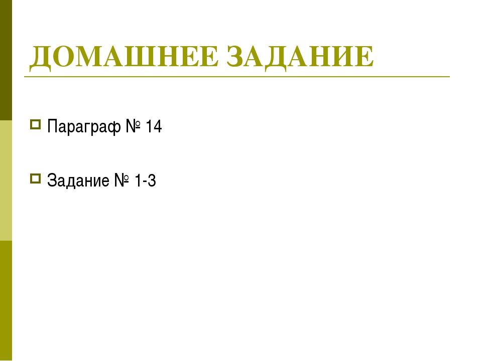 ДОМАШНЕЕ ЗАДАНИЕ Параграф № 14 Задание № 1-3