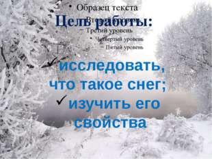 Цель работы: исследовать, что такое снег; изучить его свойства