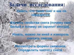 Задачи исследования: Узнать, что такое снег и как он образуется. Изучить свой