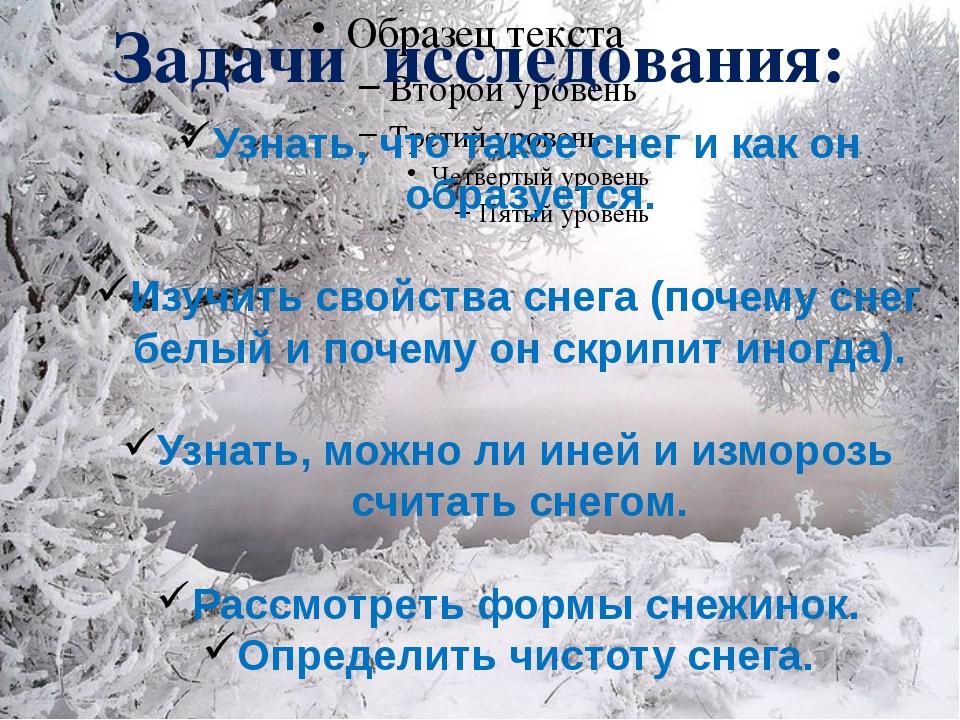 Задачи исследования: Узнать, что такое снег и как он образуется. Изучить свой...