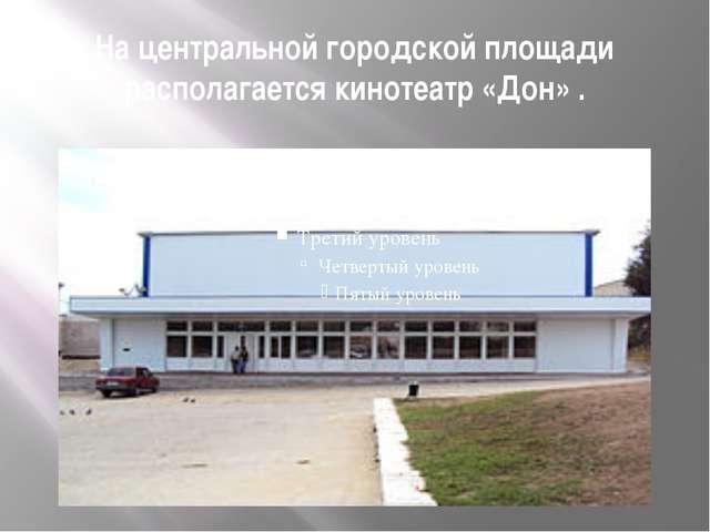 На центральной городской площади располагается кинотеатр «Дон».