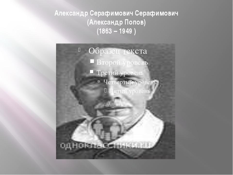 Александр Серафимович Серафимович (Александр Попов) (1863 – 1949 )
