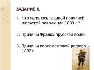 ЗАДАНИЕ 6. Что являлось главной причиной июльской революции 1830 г.? 2. Причи