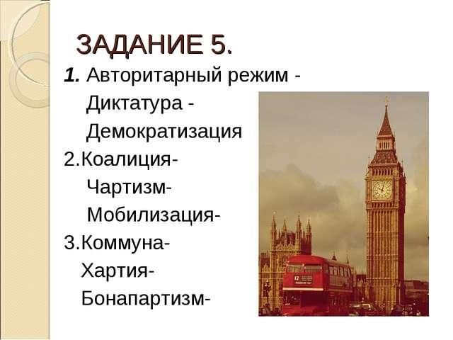 ЗАДАНИЕ 5. 1. Авторитарный режим - Диктатура - Демократизация 2.Коалиция- Чар...