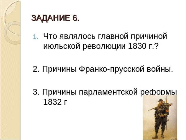 ЗАДАНИЕ 6. Что являлось главной причиной июльской революции 1830 г.? 2. Причи...