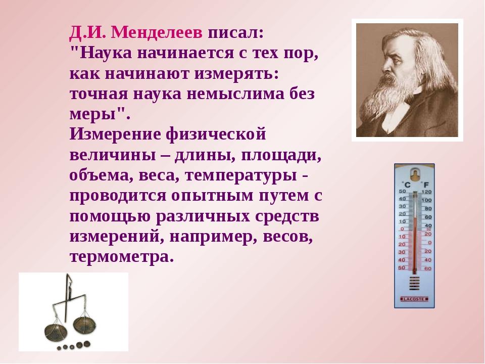 """Д.И. Менделеев писал: """"Наука начинается с тех пор, как начинают измерять: точ..."""
