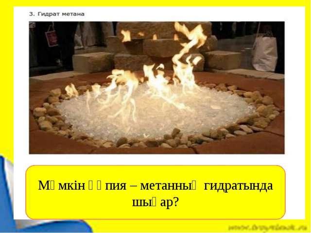 Мүмкін құпия – метанның гидратында шығар?