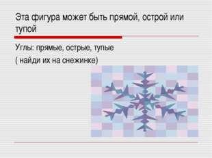 Эта фигура может быть прямой, острой или тупой Углы: прямые, острые, тупые (