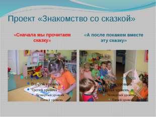 Проект «Знакомство со сказкой» «Сначала мы прочитаем сказку» «А после покажем